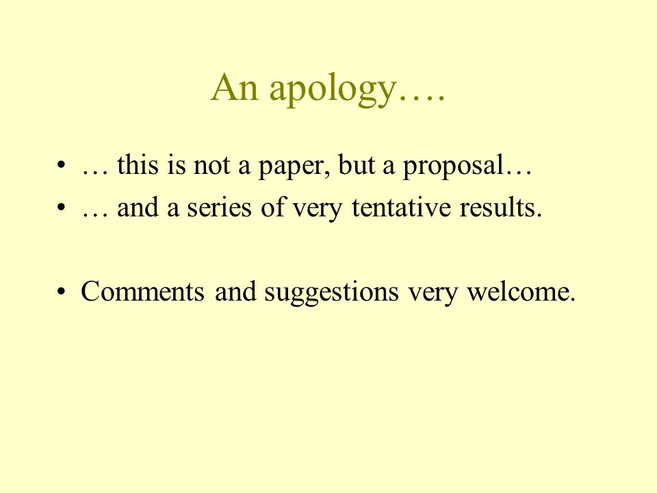 An apology….… this is not a paper, but a proposal… … and a series of very tentative results.