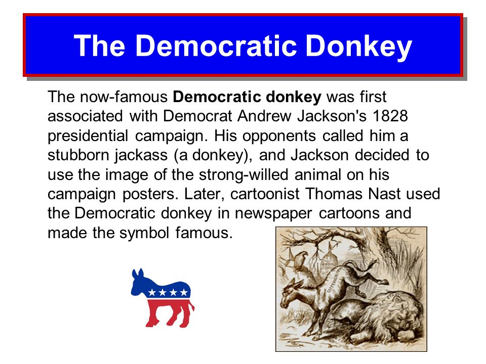 The Democratic Donkey The now-famous Democratic donkey was first associated with Democrat Andrew Jackson's 1828 presidential campaign. His opponents c