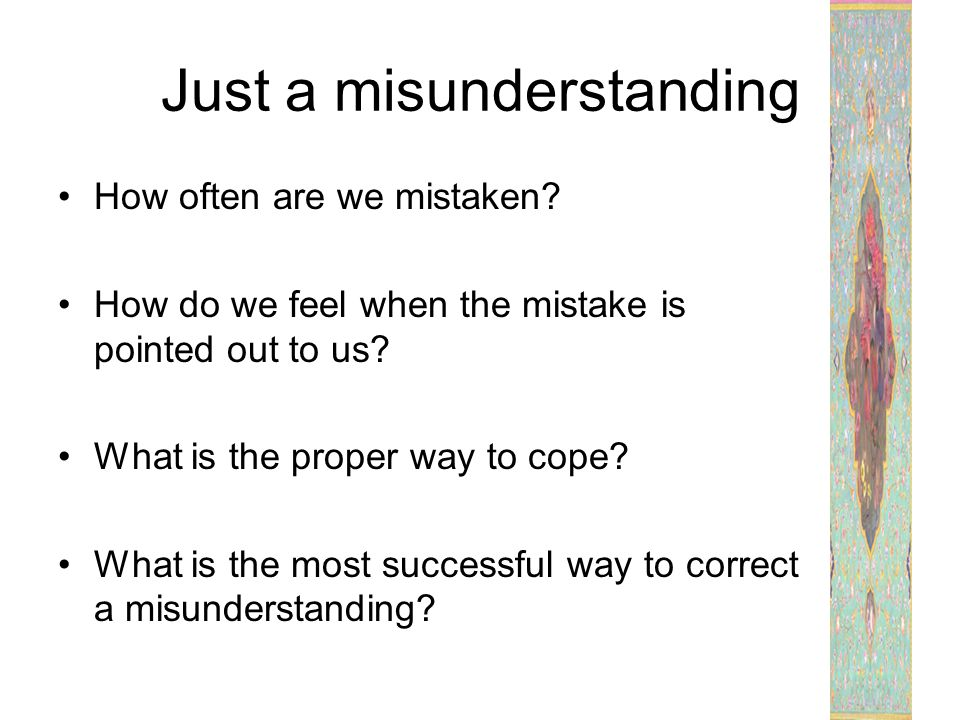 Just a misunderstanding How often are we mistaken? How do we feel when the mistake is pointed out to us? What is the proper way to cope? What is the m