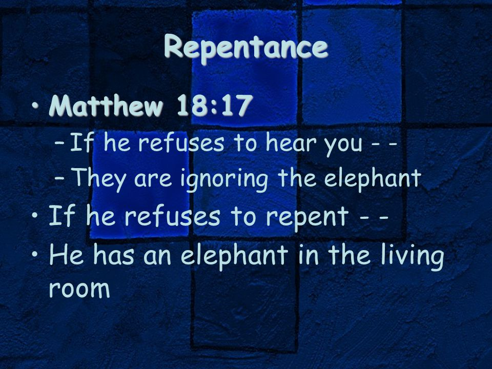 Repentance Matthew 18:17Matthew 18:17 –If he refuses to hear you - - –They are ignoring the elephant If he refuses to repent - - He has an elephant in the living room