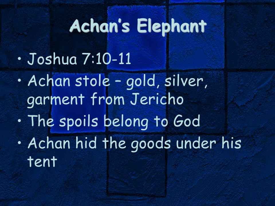 Achan's Elephant Joshua 7:10-11 Achan stole – gold, silver, garment from Jericho The spoils belong to God Achan hid the goods under his tent
