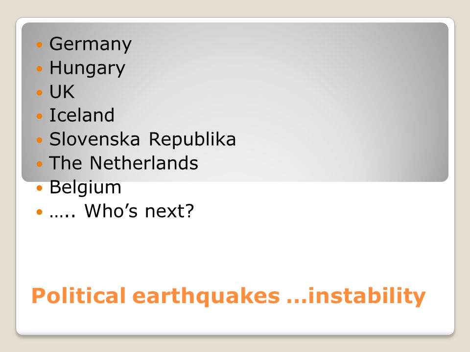 Political earthquakes …instability Germany Hungary UK Iceland Slovenska Republika The Netherlands Belgium ….. Who's next?