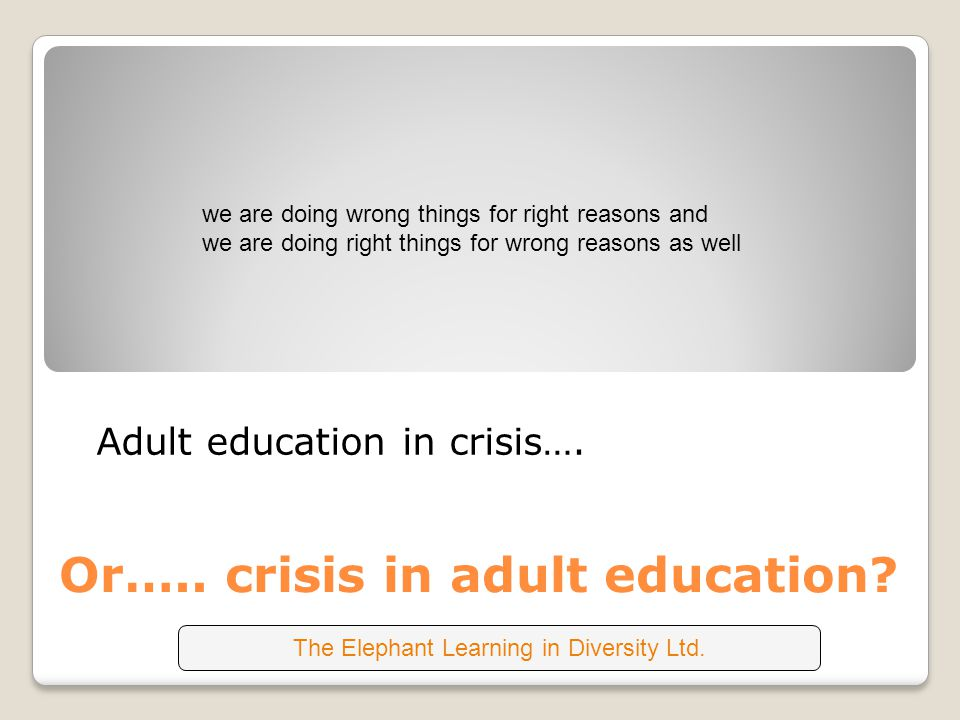 Or….. crisis in adult education? Adult education in crisis…. we are doing wrong things for right reasons and we are doing right things for wrong reaso