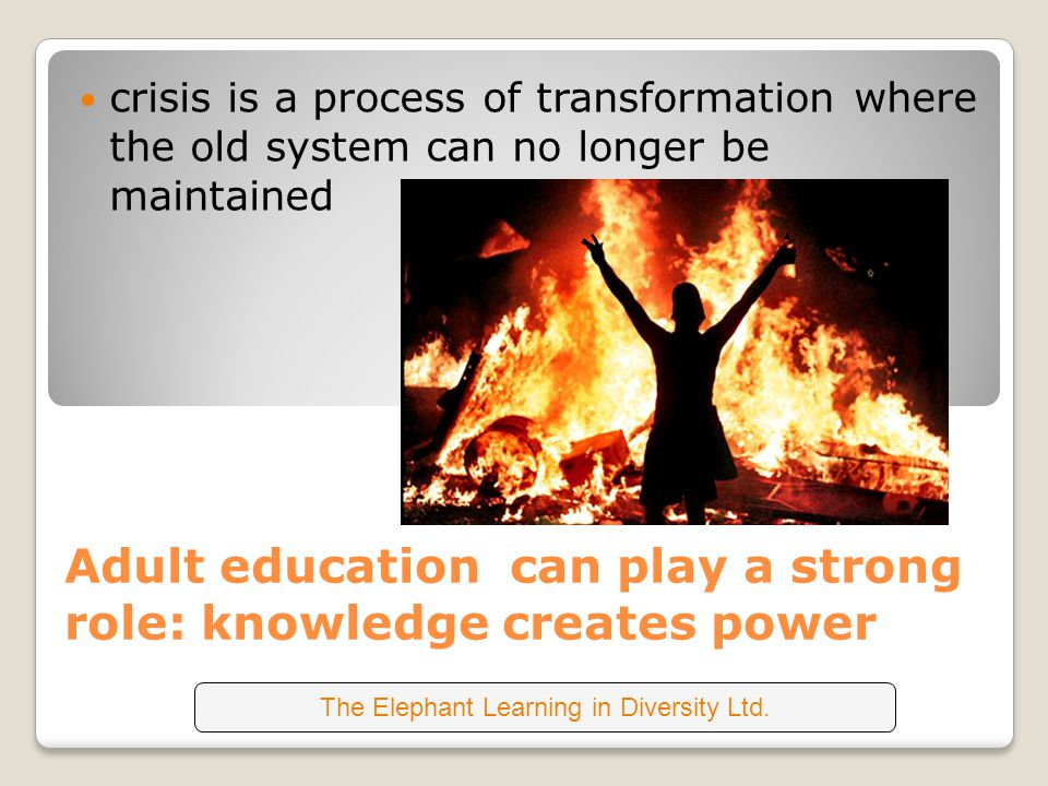 Adult education can play a strong role: knowledge creates power crisis is a process of transformation where the old system can no longer be maintained The Elephant Learning in Diversity Ltd.
