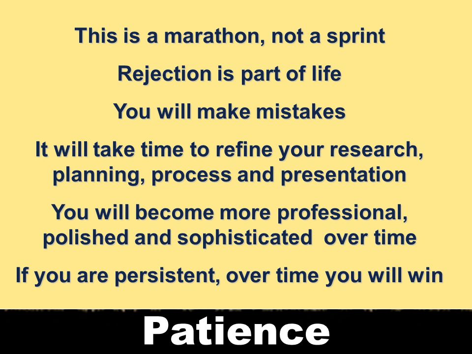 16 Patience This is a marathon, not a sprint Rejection is part of life You will make mistakes It will take time to refine your research, planning, process and presentation You will become more professional, polished and sophisticated over time If you are persistent, over time you will win