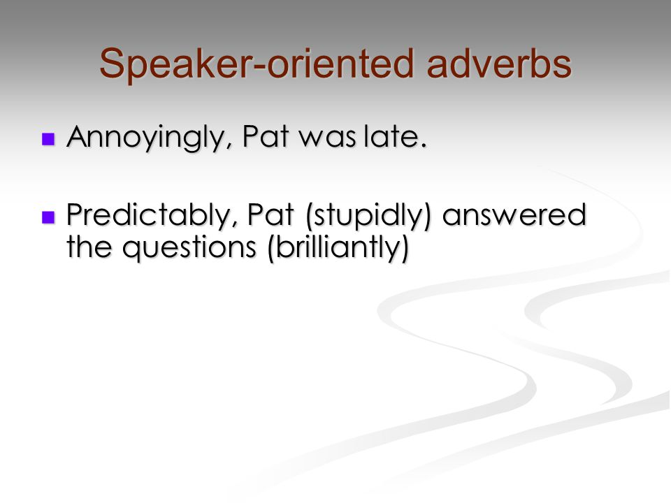 Speaker-oriented adverbs Annoyingly, Pat was late.