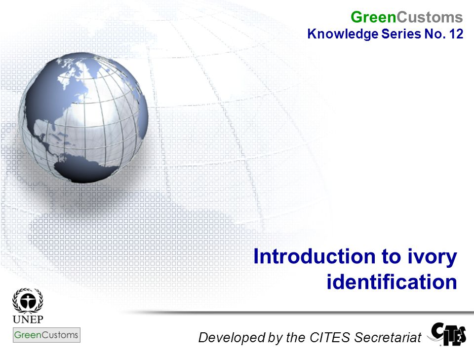 Introduction to ivory identification Developed by the CITES Secretariat GreenCustoms Knowledge Series No.
