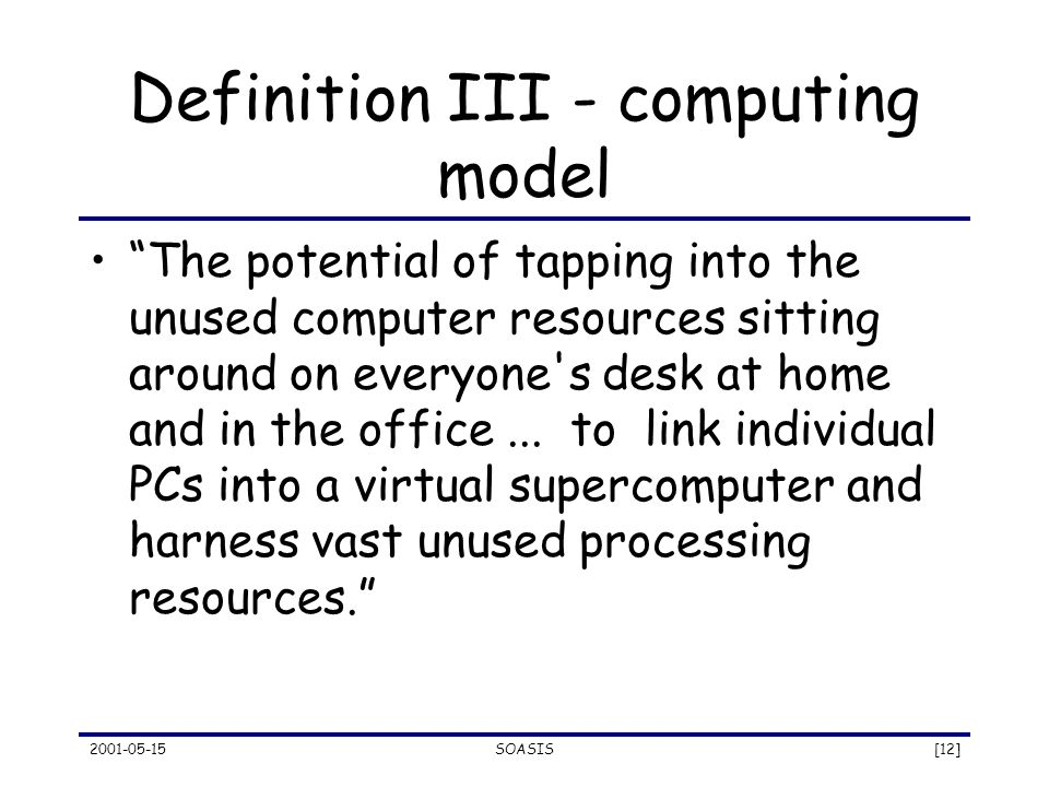 2001-05-15SOASIS[12] Definition III - computing model The potential of tapping into the unused computer resources sitting around on everyone s desk at home and in the office...