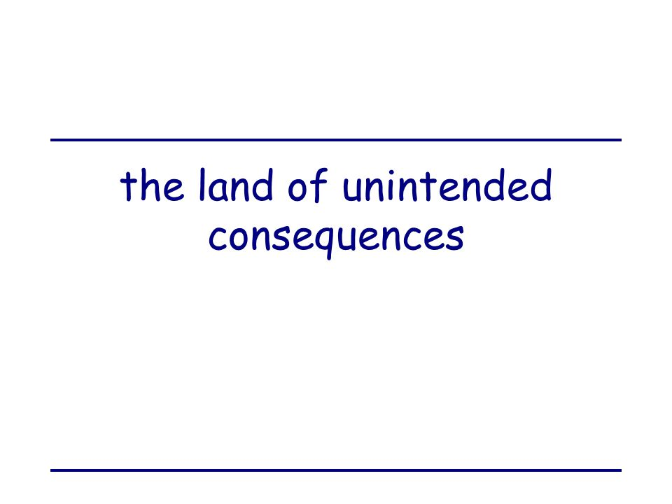 the land of unintended consequences