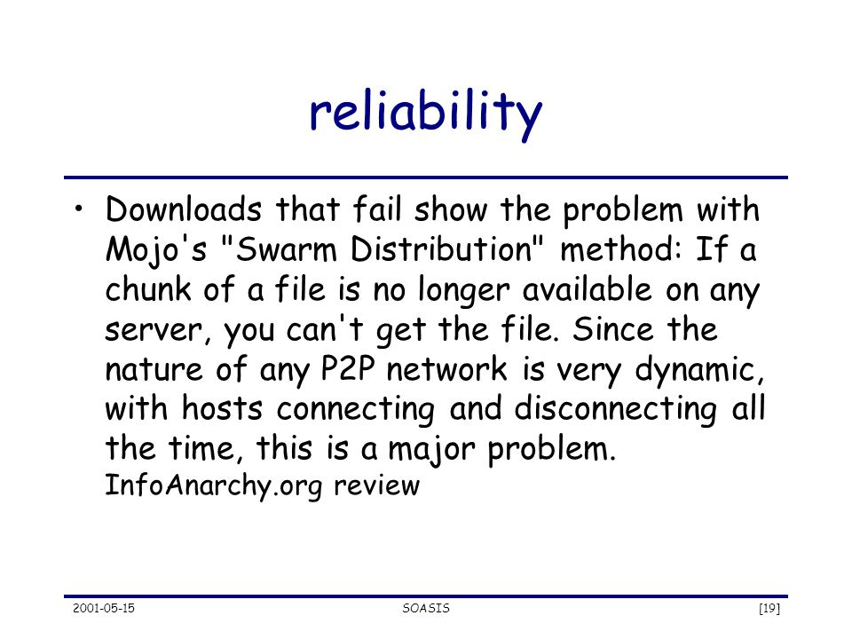 2001-05-15SOASIS[19] reliability Downloads that fail show the problem with Mojo s Swarm Distribution method: If a chunk of a file is no longer available on any server, you can t get the file.