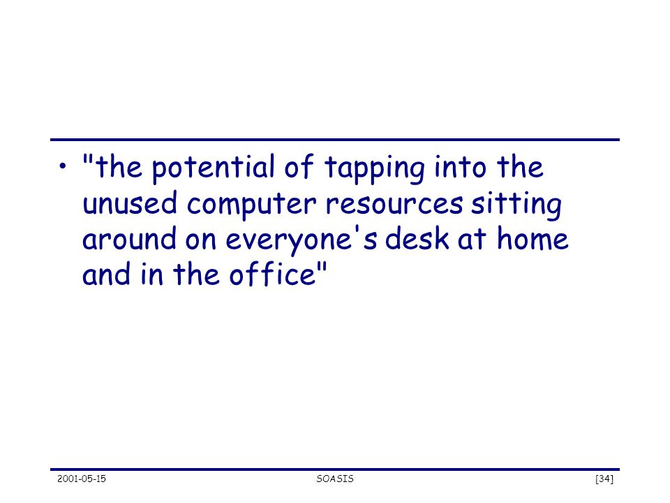 2001-05-15SOASIS[34] the potential of tapping into the unused computer resources sitting around on everyone s desk at home and in the office