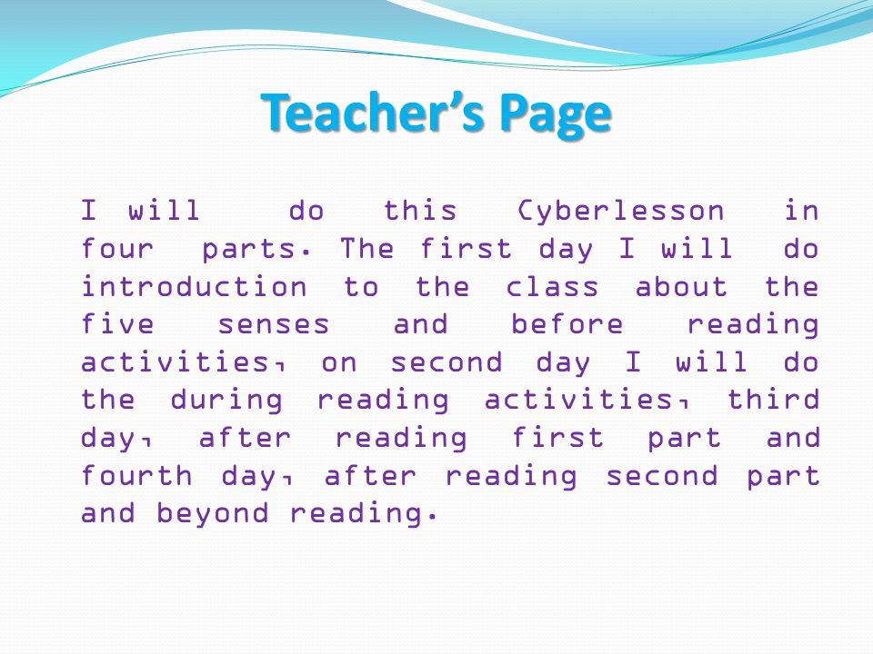 Teacher's Page I will do this Cyberlesson in four parts. The first day I will do introduction to the class about the five senses and before reading ac