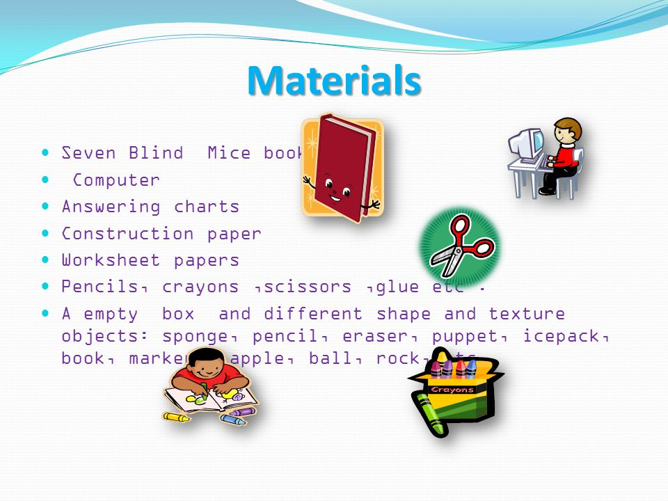 Materials Seven Blind Mice book Computer Answering charts Construction paper Worksheet papers Pencils, crayons,scissors,glue etc. A empty box and diff