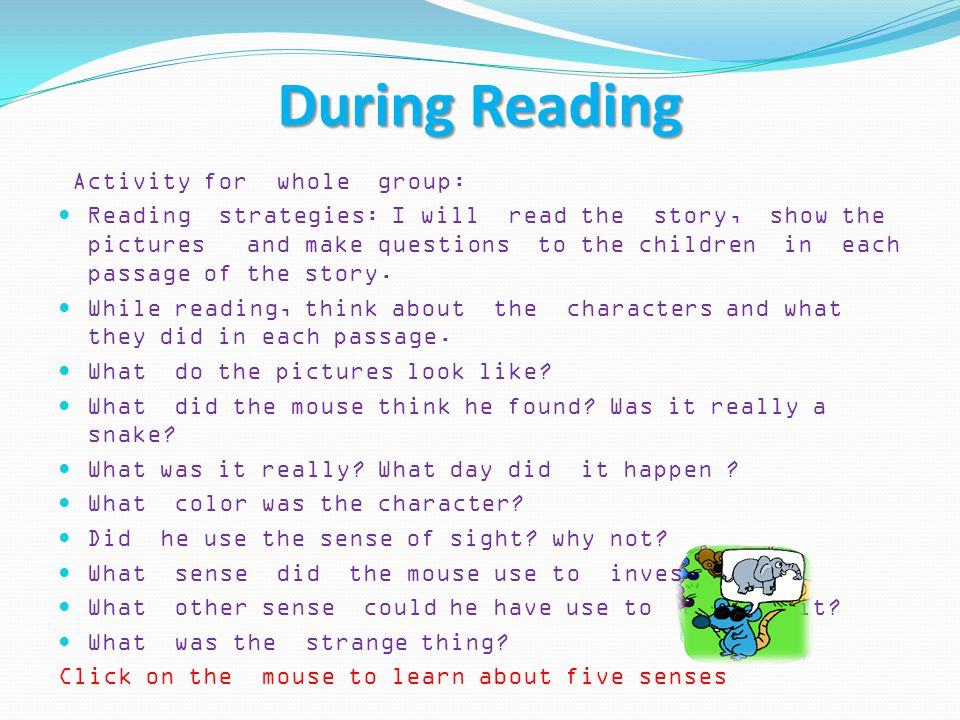During Reading Activity for whole group: Reading strategies: I will read the story, show the pictures and make questions to the children in each passage of the story.