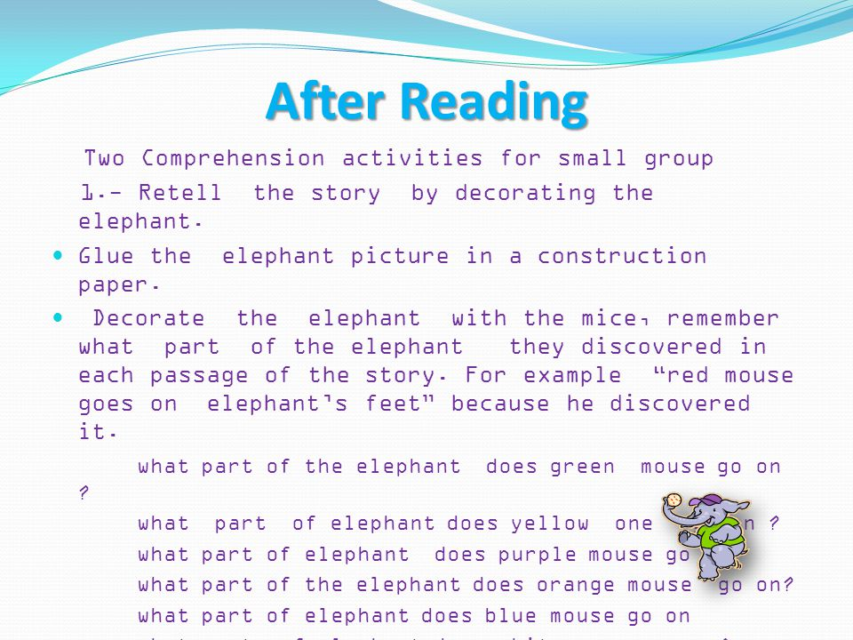 After Reading Two Comprehension activities for small group 1.- Retell the story by decorating the elephant. Glue the elephant picture in a constructio