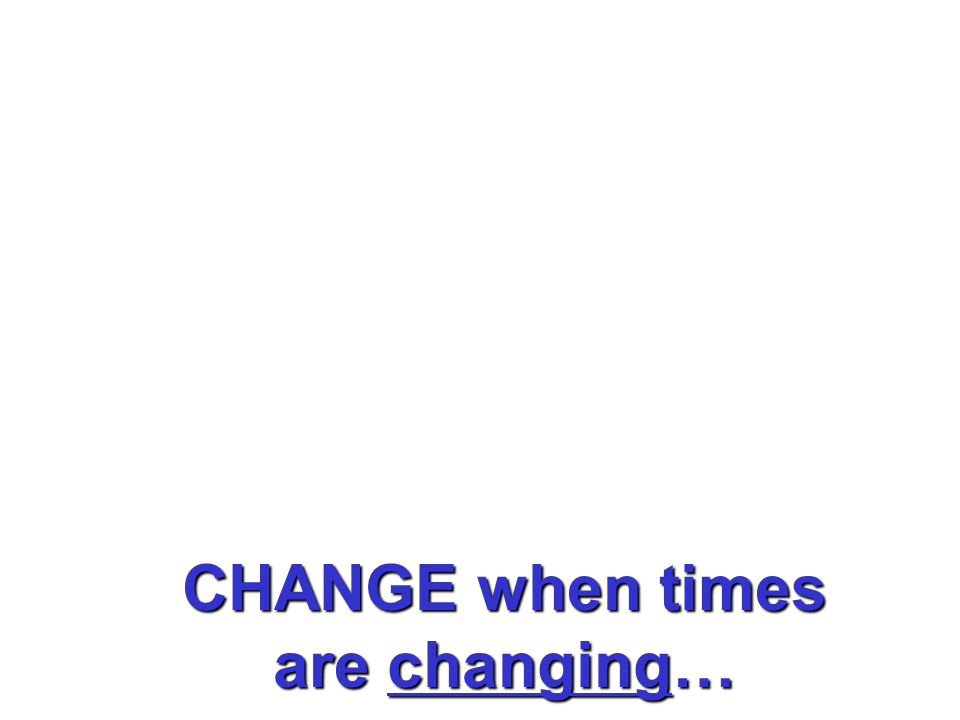 CHANGE when times are tough…