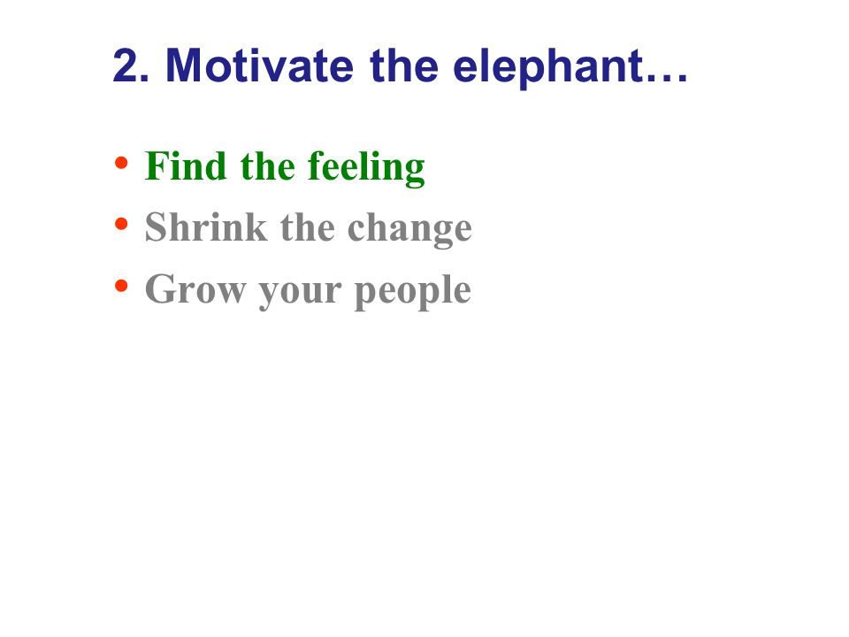 2. Motivate the elephant… ANALYSE – THINK – CHANGE SEE – FEEL - CHANGE