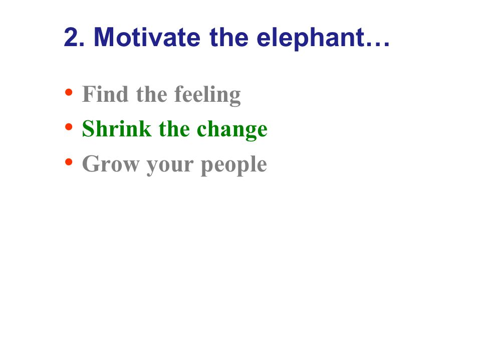 2. Motivate the elephant… Find the feeling Shrink the change Grow your people