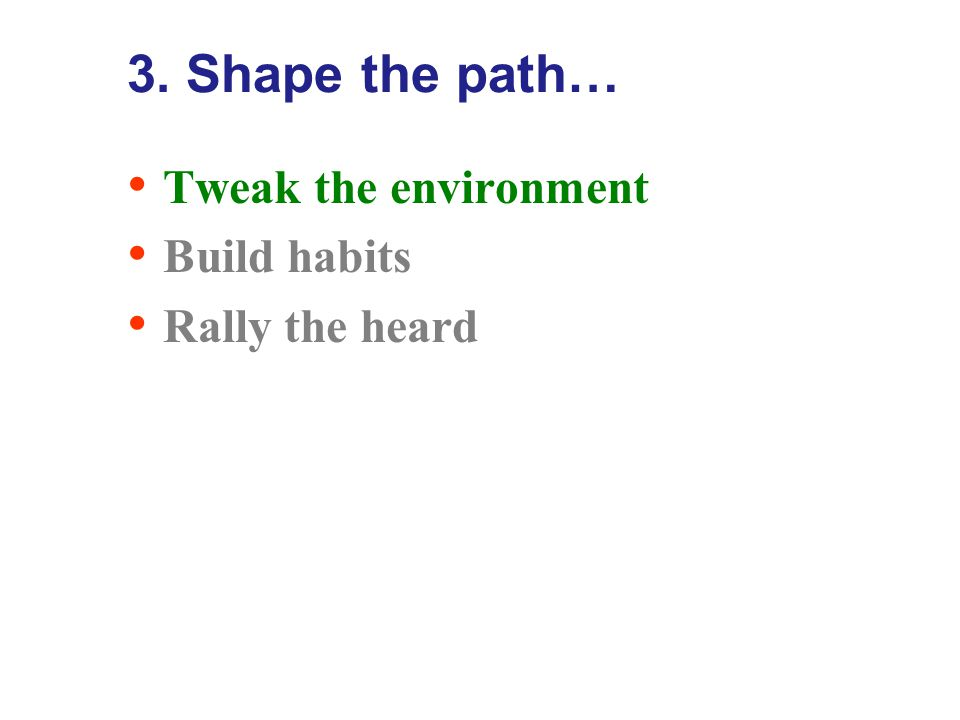 3. Shape the path… Tweak the environment Build habits Rally the heard