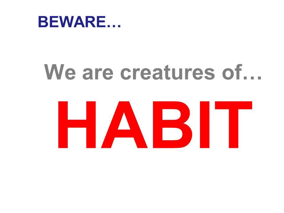 BEWARE… We are creatures of…