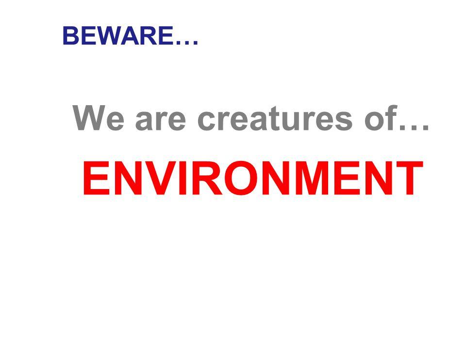 BEWARE… We are creatures of… HABIT
