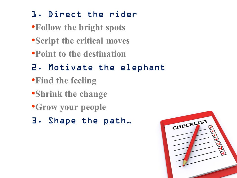 1. Direct the rider Follow the bright spots Script the critical moves Point to the destination 2. Motivate the elephant Find the feeling Shrink the ch