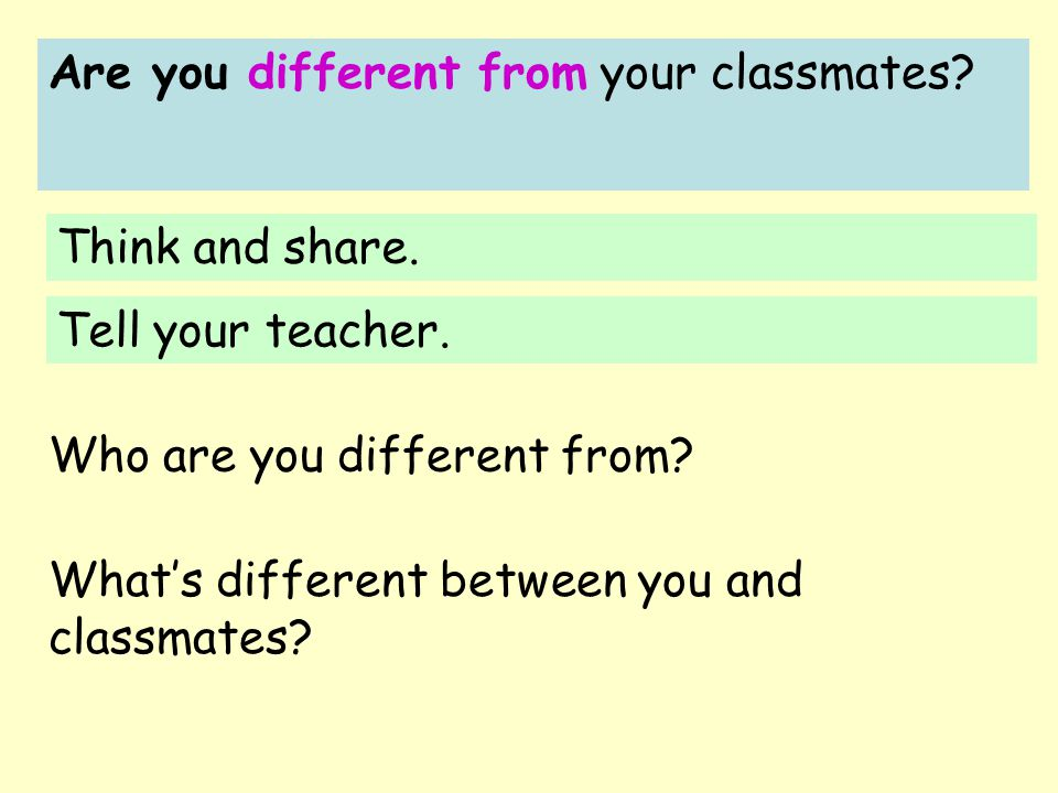 Are you different from your classmates? Think and share. Tell your teacher. What's different between you and classmates? Who are you different from?