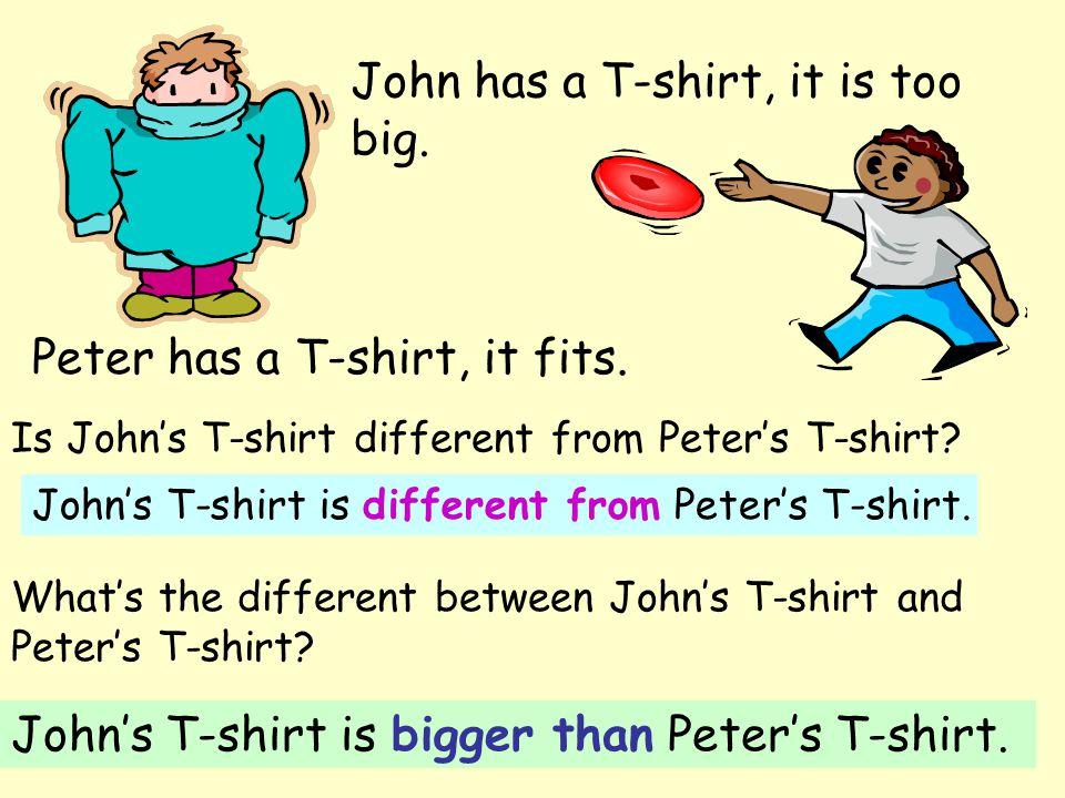 John has a T-shirt, it is too big. Peter has a T-shirt, it fits.