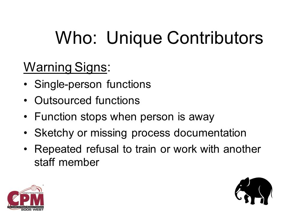 Who: Unique Contributors Warning Signs: Single-person functions Outsourced functions Function stops when person is away Sketchy or missing process documentation Repeated refusal to train or work with another staff member