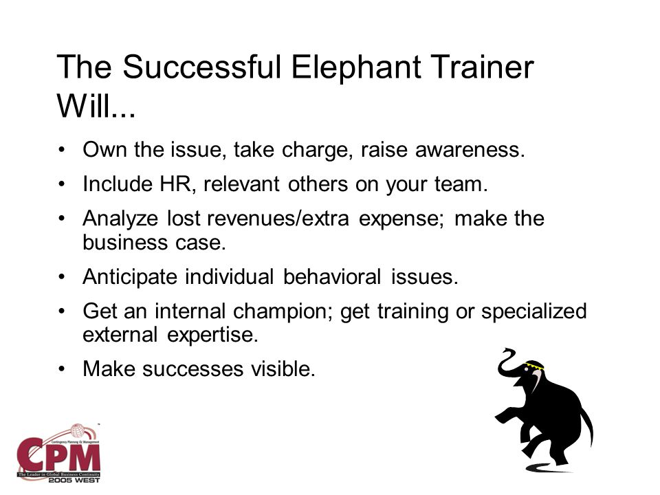 The Successful Elephant Trainer Will... Own the issue, take charge, raise awareness.
