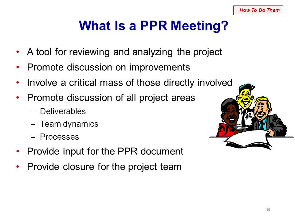 10 What Is a PPR Meeting? A tool for reviewing and analyzing the project Promote discussion on improvements Involve a critical mass of those directly