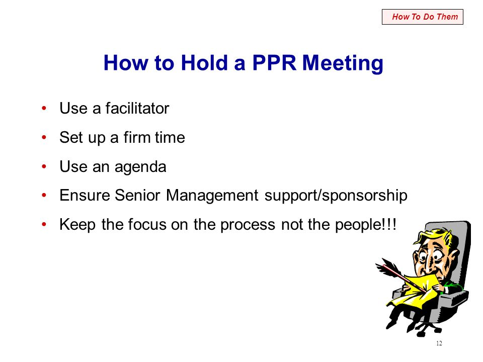 12 How to Hold a PPR Meeting Use a facilitator Set up a firm time Use an agenda Ensure Senior Management support/sponsorship Keep the focus on the pro