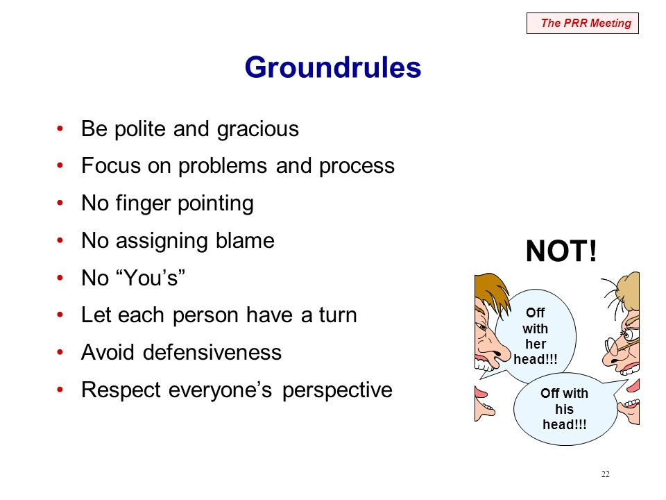 "22 Groundrules Be polite and gracious Focus on problems and process No finger pointing No assigning blame No ""You's"" Let each person have a turn Avoid"
