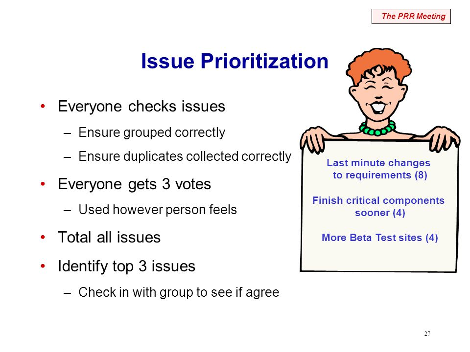 27 Issue Prioritization Everyone checks issues –Ensure grouped correctly –Ensure duplicates collected correctly Everyone gets 3 votes –Used however person feels Total all issues Identify top 3 issues –Check in with group to see if agree The PRR Meeting Last minute changes to requirements (8) Finish critical components sooner (4) More Beta Test sites (4)