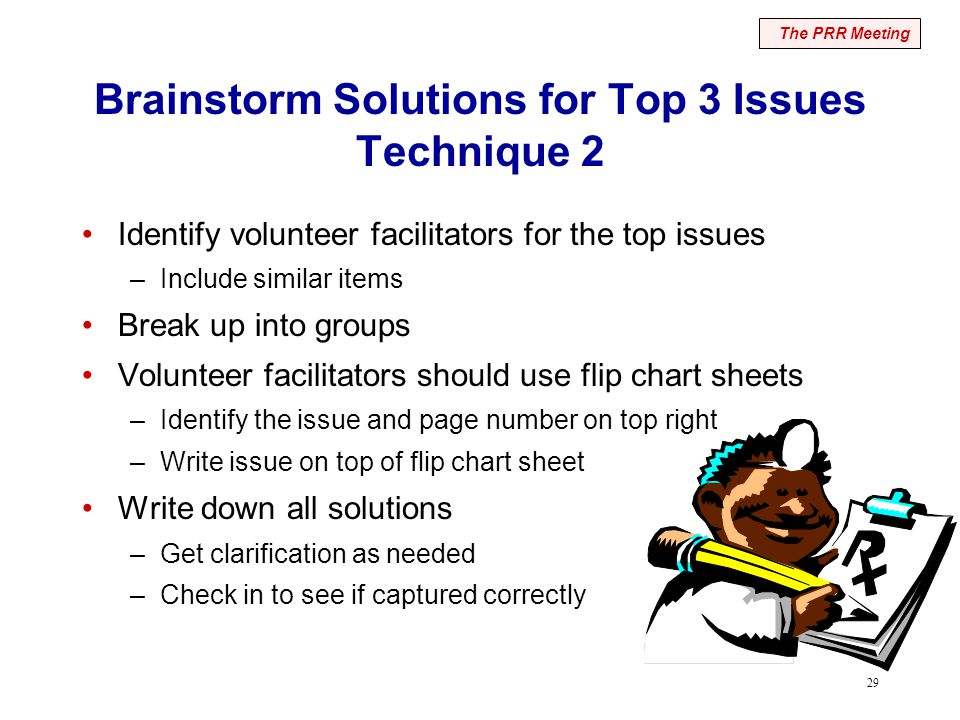 29 Brainstorm Solutions for Top 3 Issues Technique 2 Identify volunteer facilitators for the top issues –Include similar items Break up into groups Volunteer facilitators should use flip chart sheets –Identify the issue and page number on top right –Write issue on top of flip chart sheet Write down all solutions –Get clarification as needed –Check in to see if captured correctly The PRR Meeting