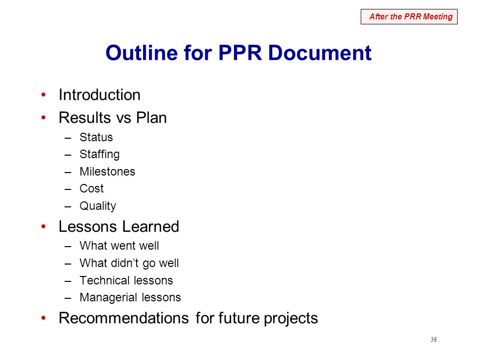 36 Outline for PPR Document Introduction Results vs Plan –Status –Staffing –Milestones –Cost –Quality Lessons Learned –What went well –What didn't go well –Technical lessons –Managerial lessons Recommendations for future projects After the PRR Meeting