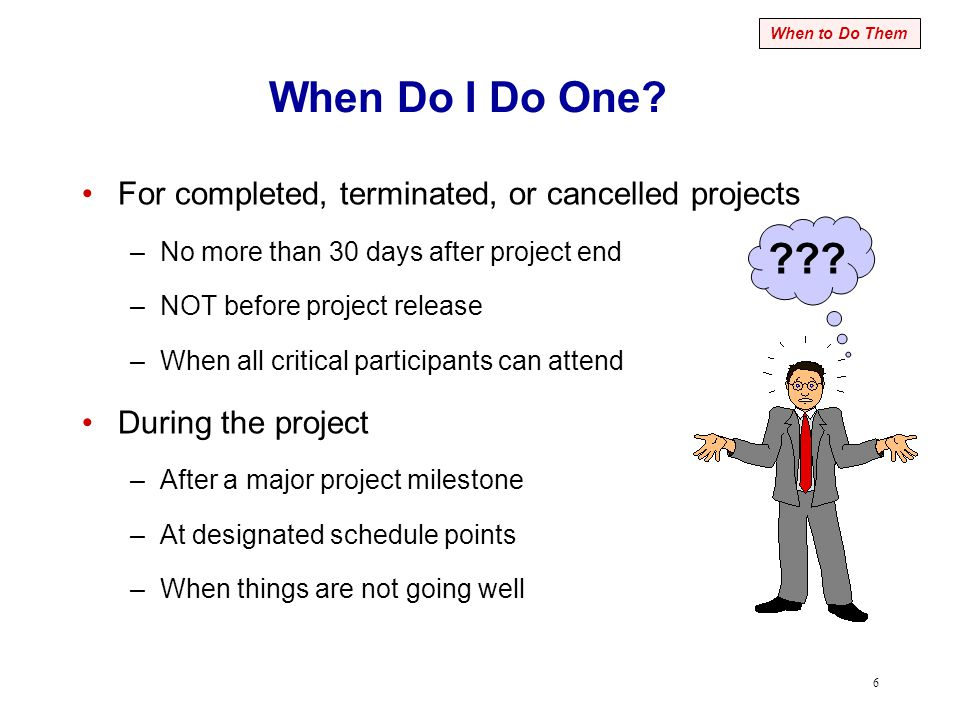 6 When Do I Do One? For completed, terminated, or cancelled projects –No more than 30 days after project end –NOT before project release –When all cri