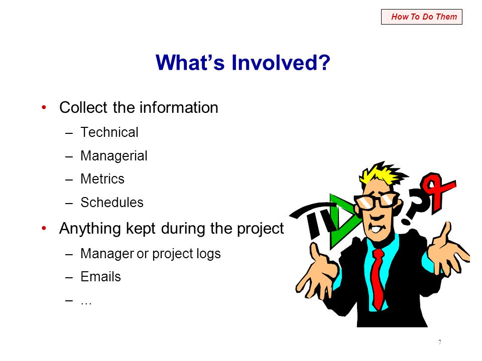 7 What's Involved? Collect the information –Technical –Managerial –Metrics –Schedules Anything kept during the project –Manager or project logs –Email