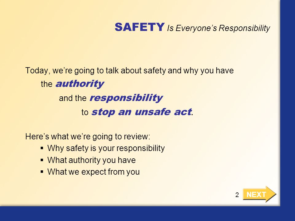 SAFETY Is Everyone's Responsibility Today, we're going to talk about safety and why you have the authority and the responsibility to stop an unsafe ac