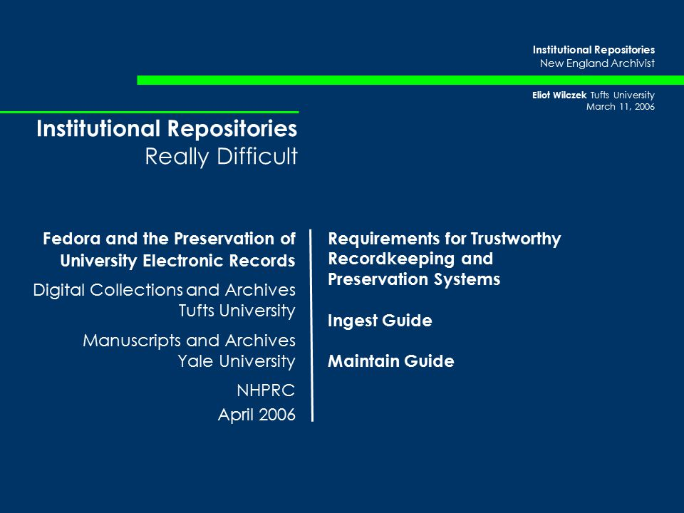 Institutional Repositories New England Archivist Eliot Wilczek Tufts University March 11, 2006 Institutional Repositories Really Difficult Fedora and