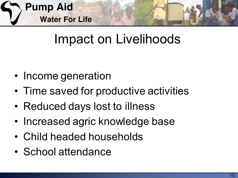 10 Impact on Livelihoods Income generation Time saved for productive activities Reduced days lost to illness Increased agric knowledge base Child headed households School attendance