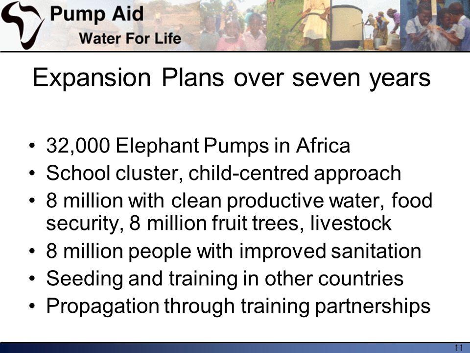 11 Expansion Plans over seven years 32,000 Elephant Pumps in Africa School cluster, child-centred approach 8 million with clean productive water, food security, 8 million fruit trees, livestock 8 million people with improved sanitation Seeding and training in other countries Propagation through training partnerships
