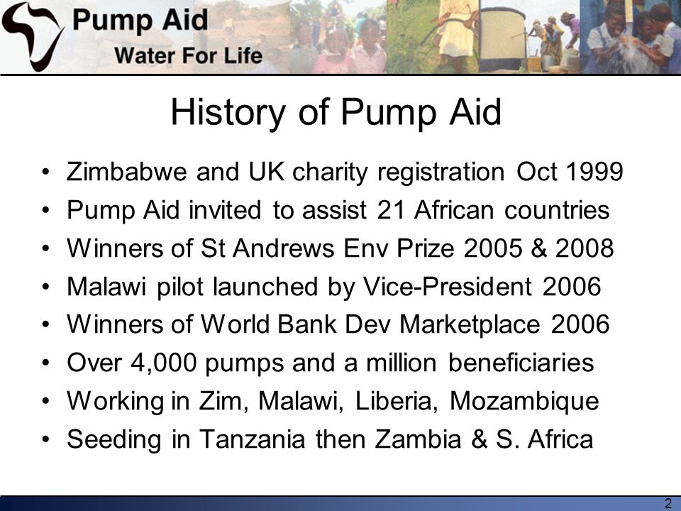 2 History of Pump Aid Zimbabwe and UK charity registration Oct 1999 Pump Aid invited to assist 21 African countries Winners of St Andrews Env Prize 2005 & 2008 Malawi pilot launched by Vice-President 2006 Winners of World Bank Dev Marketplace 2006 Over 4,000 pumps and a million beneficiaries Working in Zim, Malawi, Liberia, Mozambique Seeding in Tanzania then Zambia & S.