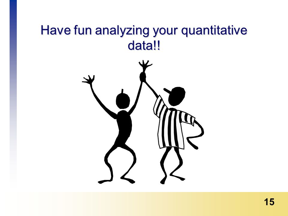 15 Have fun analyzing your quantitative data!!