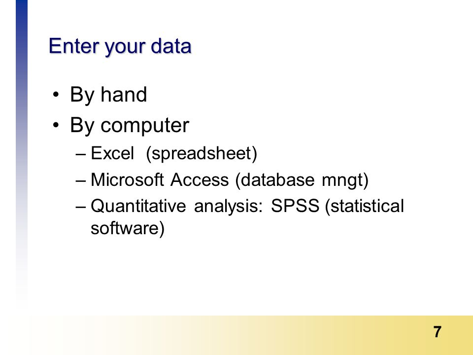 7 Enter your data By hand By computer –Excel (spreadsheet) –Microsoft Access (database mngt) –Quantitative analysis: SPSS (statistical software)