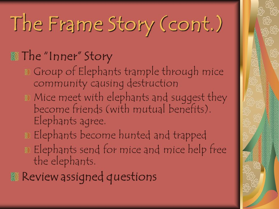 The Frame Story (cont.) The Inner Story Group of Elephants trample through mice community causing destruction Mice meet with elephants and suggest they become friends (with mutual benefits).