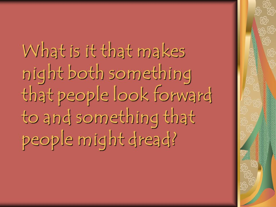 What is it that makes night both something that people look forward to and something that people might dread?