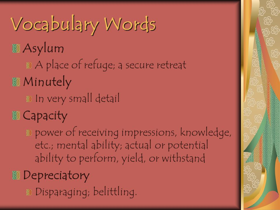 Vocabulary Words Asylum A place of refuge; a secure retreat Minutely In very small detail Capacity power of receiving impressions, knowledge, etc.; mental ability; actual or potential ability to perform, yield, or withstand Depreciatory Disparaging; belittling.