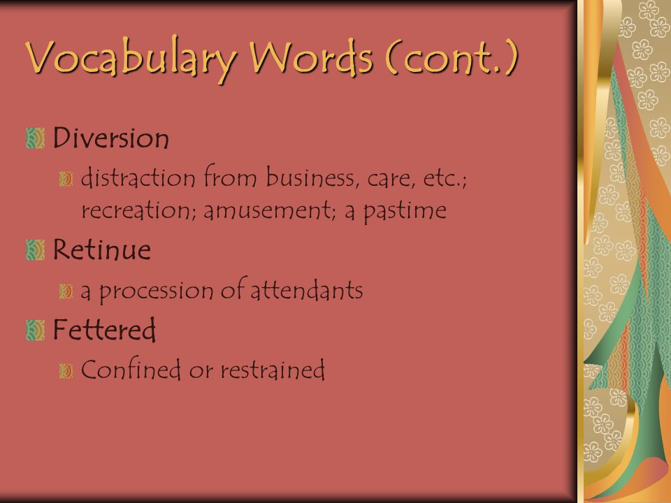 Vocabulary Words (cont.) Diversion distraction from business, care, etc.; recreation; amusement; a pastime Retinue a procession of attendants Fettered Confined or restrained