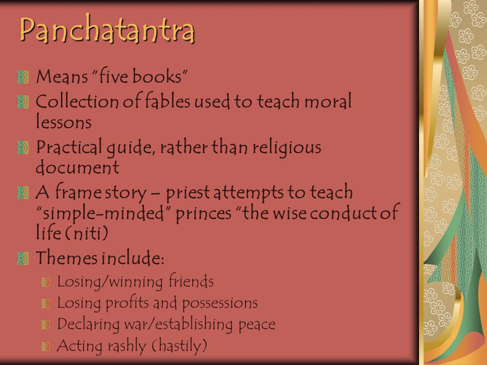 Panchatantra Means five books Collection of fables used to teach moral lessons Practical guide, rather than religious document A frame story – priest attempts to teach simple-minded princes the wise conduct of life (niti) Themes include: Losing/winning friends Losing profits and possessions Declaring war/establishing peace Acting rashly (hastily)